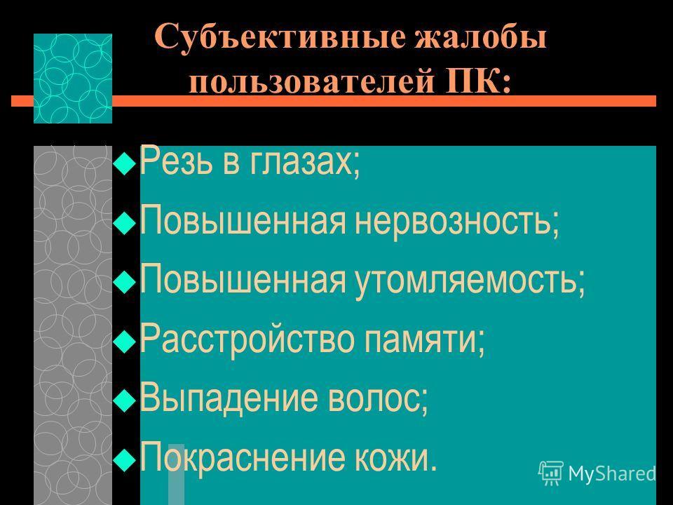 Субъективные жалобы пользователей ПК: Резь в глазах; Повышенная нервозность; Повышенная утомляемость; Расстройство памяти; Выпадение волос; Покраснение кожи.