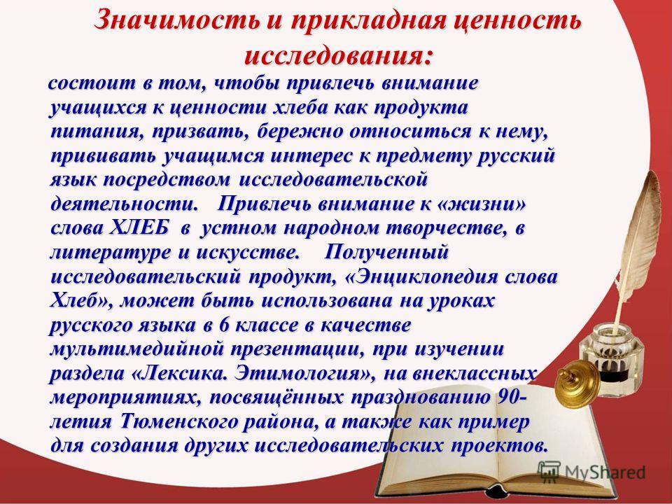 Значимость и прикладная ценность исследования: состоит в том, чтобы привлечь внимание учащихся к ценности хлеба как продукта питания, призвать, бережно относиться к нему, прививать учащимся интерес к предмету русский язык посредством исследовательско