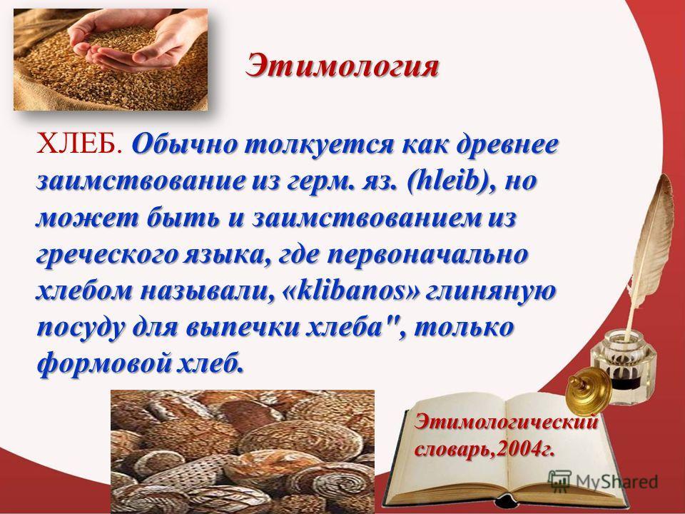 Этимология Обычно толкуется как древнее заимствование из герм. яз. (hleib), но может быть и заимствованием из греческого языка, где первоначально хлебом называли, «klibanos» глиняную посуду для выпечки хлеба