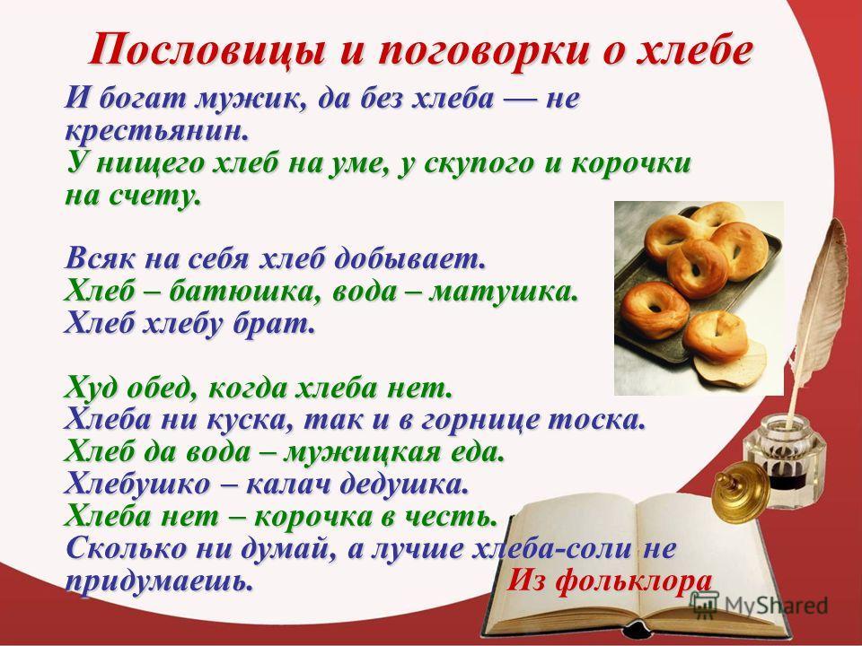 Пословицы и поговорки о хлебе И богат мужик, да без хлеба не крестьянин. У нищего хлеб на уме, у скупого и корочки на счету. Всяк на себя хлеб добывает. Хлеб – батюшка, вода – матушка. Хлеб хлебу брат. Худ обед, когда хлеба нет. Хлеба ни куска, так и