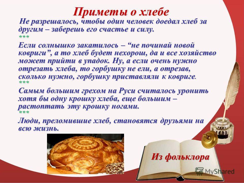 Приметы о хлебе Не разрешалось, чтобы один человек доедал хлеб за другим – заберешь его счастье и силу. Не разрешалось, чтобы один человек доедал хлеб за другим – заберешь его счастье и силу. *** Если солнышко закатилось – не починай новой ковриги, а