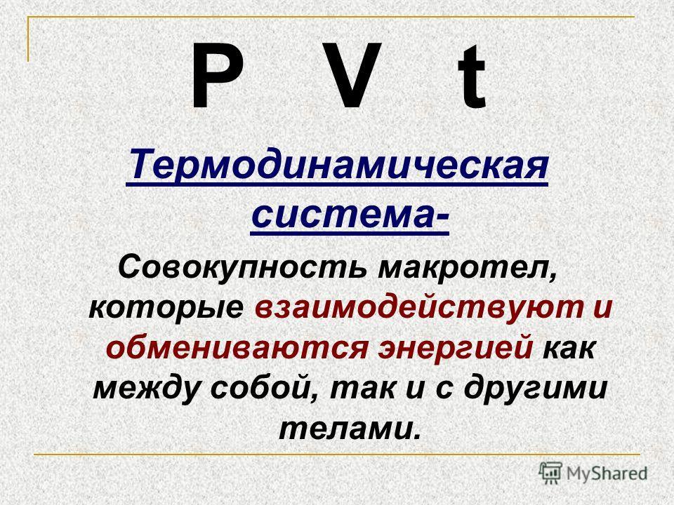 Р V t Термодинамическая система- Совокупность макротел, которые взаимодействуют и обмениваются энергией как между собой, так и с другими телами.