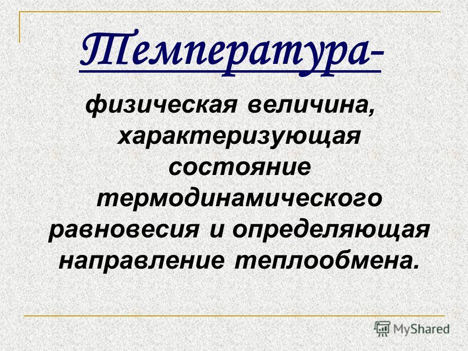 Температура- физическая величина, характеризующая состояние термодинамического равновесия и определяющая направление теплообмена.