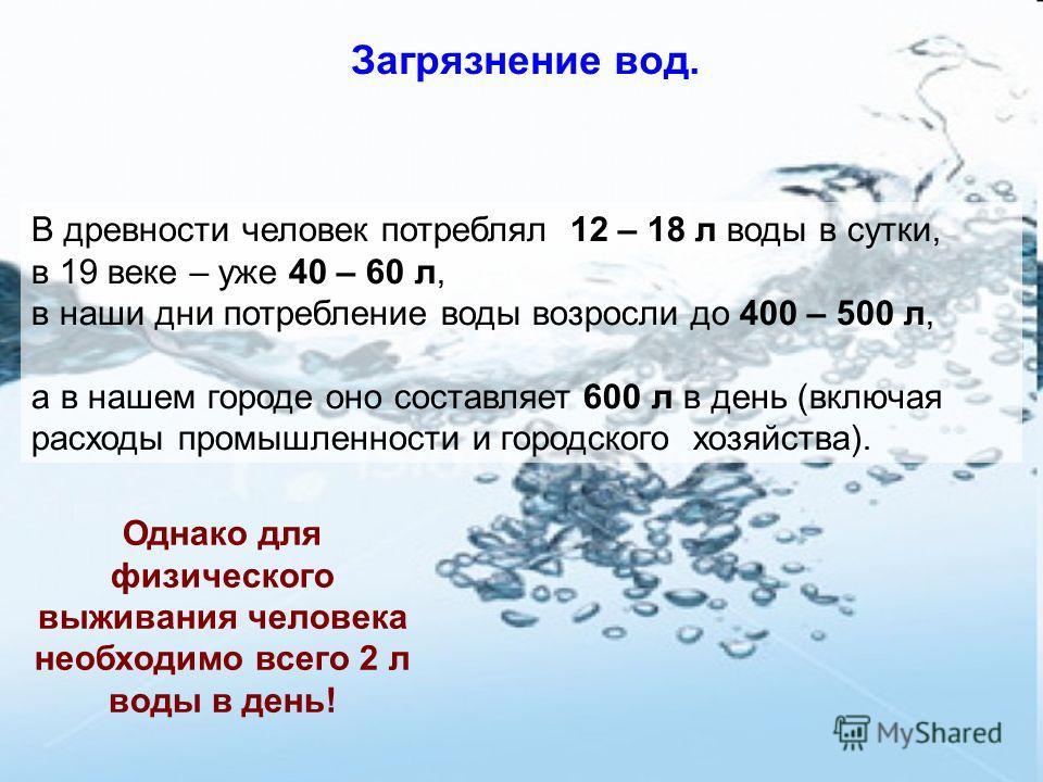 Загрязнение вод. В древности человек потреблял 12 – 18 л воды в сутки, в 19 веке – уже 40 – 60 л, в наши дни потребление воды возросли до 400 – 500 л, а в нашем городе оно составляет 600 л в день (включая расходы промышленности и городского хозяйства