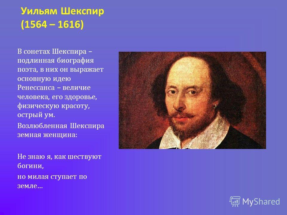 Уильям Шекспир (1564 – 1616) В сонетах Шекспира – подлинная биография поэта, в них он выражает основную идею Ренессанса – величие человека, его здоровье, физическую красоту, острый ум. Возлюбленная Шекспира земная женщина: Не знаю я, как шествуют бог