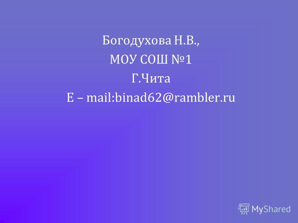 Богодухова Н.В., МОУ СОШ 1 Г.Чита E – mail:binad62@rambler.ru