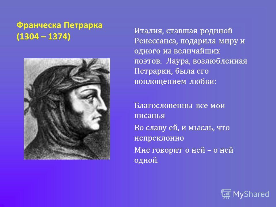 Франческа Петрарка (1304 – 1374) Италия, ставшая родиной Ренессанса, подарила миру и одного из величайших поэтов. Лаура, возлюбленная Петрарки, была его воплощением любви: Благословенны все мои писанья Во славу ей, и мысль, что непреклонно Мне говори