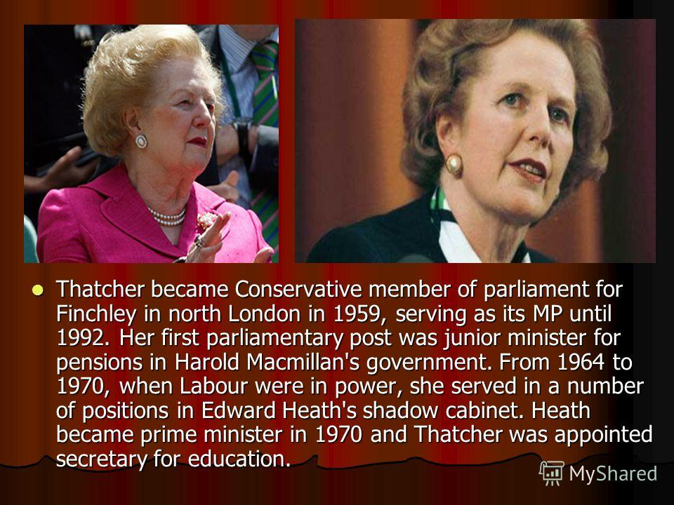 Thatcher became Conservative member of parliament for Finchley in north London in 1959, serving as its MP until 1992. Her first parliamentary post was junior minister for pensions in Harold Macmillan's government. From 1964 to 1970, when Labour were