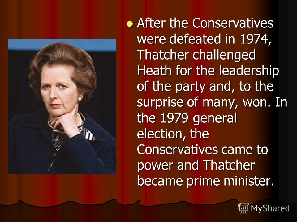 After the Conservatives were defeated in 1974, Thatcher challenged Heath for the leadership of the party and, to the surprise of many, won. In the 1979 general election, the Conservatives came to power and Thatcher became prime minister. After the Co