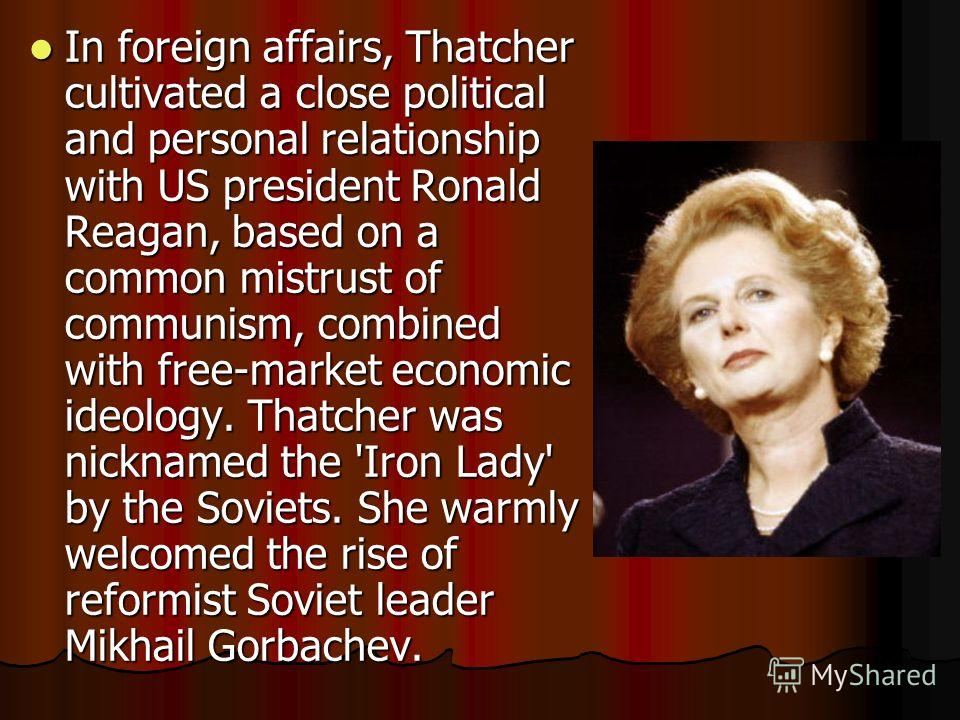 In foreign affairs, Thatcher cultivated a close political and personal relationship with US president Ronald Reagan, based on a common mistrust of communism, combined with free-market economic ideology. Thatcher was nicknamed the 'Iron Lady' by the S