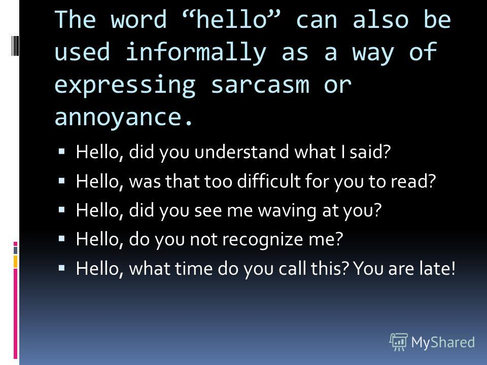 The word hello can also be used informally as a way of expressing sarcasm or annoyance. Hello, did you understand what I said? Hello, was that too difficult for you to read? Hello, did you see me waving at you? Hello, do you not recognize me? Hello,