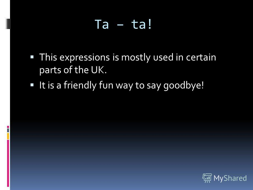 Ta – ta! This expressions is mostly used in certain parts of the UK. It is a friendly fun way to say goodbye!