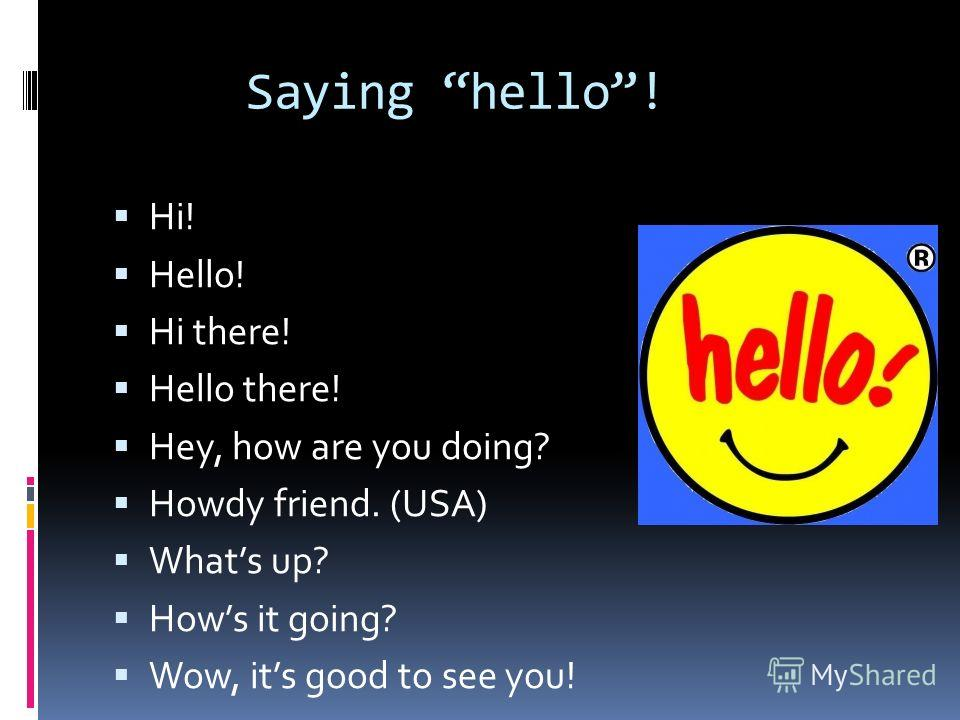 Saying hello! Hi! Hello! Hi there! Hello there! Hey, how are you doing? Howdy friend. (USA) Whats up? Hows it going? Wow, its good to see you!