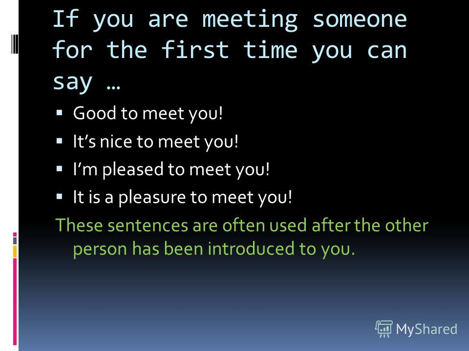 If you are meeting someone for the first time you can say … Good to meet you! Its nice to meet you! Im pleased to meet you! It is a pleasure to meet you! These sentences are often used after the other person has been introduced to you.