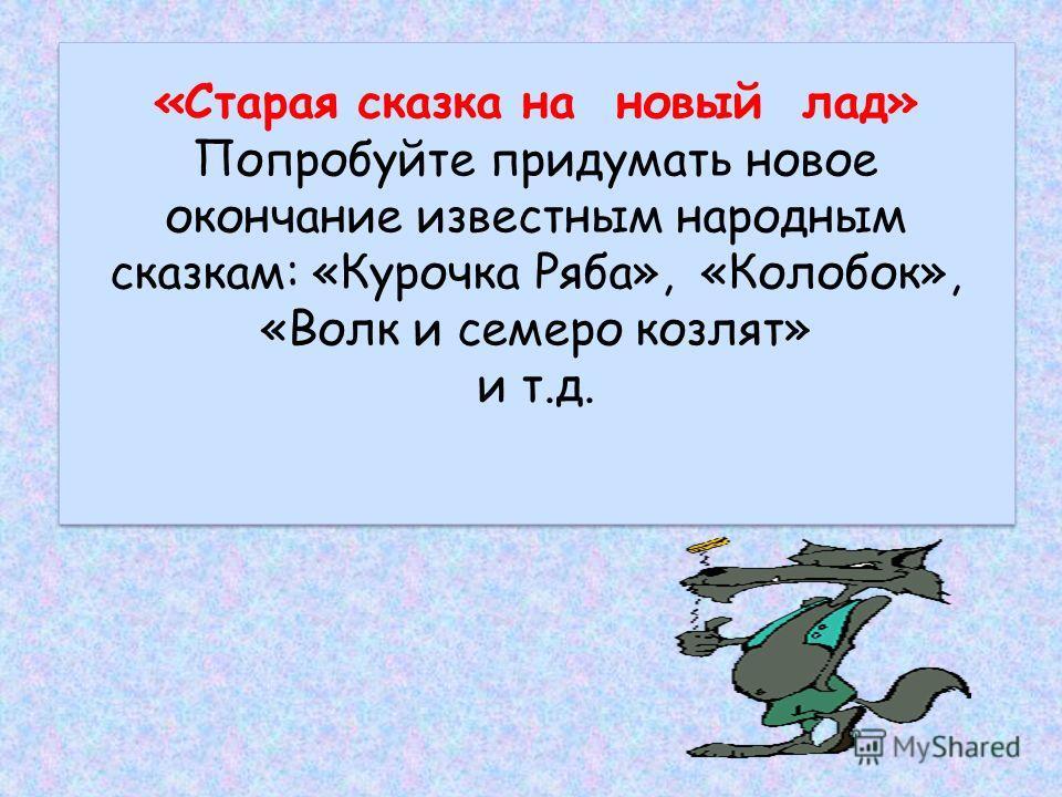 «Старая сказка на новый лад» Попробуйте придумать новое окончание известным народным сказкам: «Курочка Ряба», «Колобок», «Волк и семеро козлят» и т.д.
