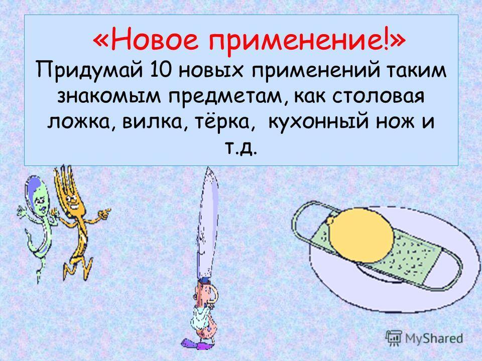 «Новое применение!» Придумай 10 новых применений таким знакомым предметам, как столовая ложка, вилка, тёрка, кухонный нож и т.д.