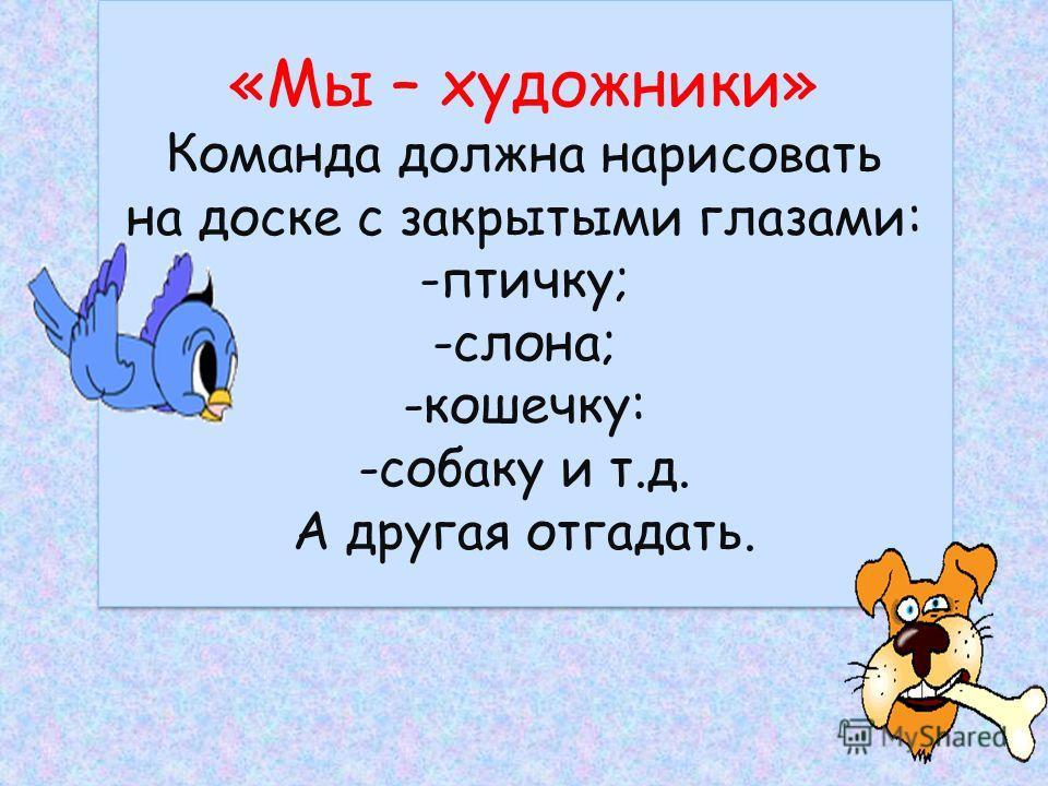 «Мы – художники» Команда должна нарисовать на доске с закрытыми глазами: -птичку; -слона; -кошечку: -собаку и т.д. А другая отгадать.