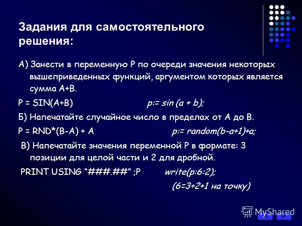 Задания для самостоятельного решения: А) Занести в переменную Р по очереди значения некоторых вышеприведенных функций, аргументом которых является сумма А+В. P = SIN(A+В) p:= sin (a + b); Б) Напечатайте случайное число в пределах от А до В. P = RND*(