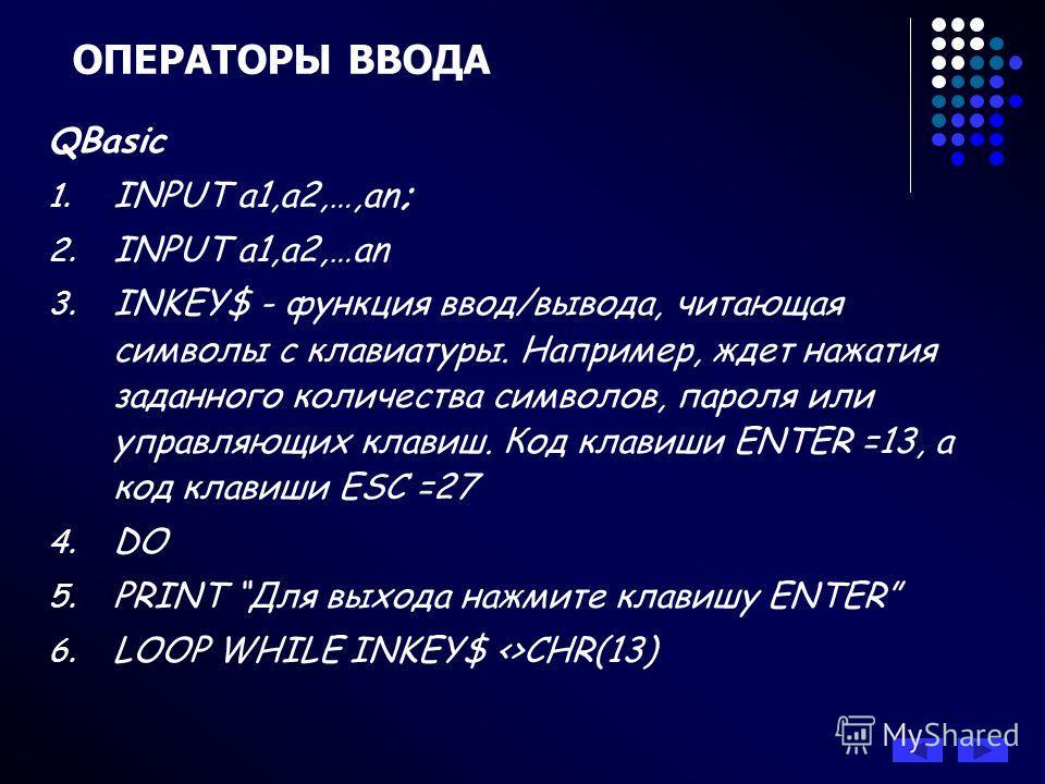 ОПЕРАТОРЫ ВВОДА QBasic 1. INPUT a1,a2,…,an; 2. INPUT a1,a2,…an 3. INKEY$ - функция ввод/вывода, читающая символы с клавиатуры. Например, ждет нажатия заданного количества символов, пароля или управляющих клавиш. Код клавиши ENTER =13, а код клавиши E