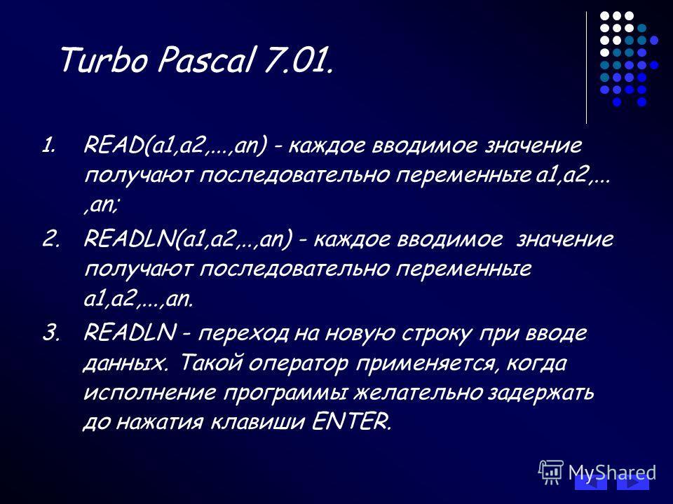 Turbo Pascal 7.01. 1. READ(а1,а2,...,аn) - каждое вводимое значение получают последовательно переменные а1,а2,...,аn; 2.READLN(а1,а2,..,аn) - каждое вводимое значение получают последовательно переменные а1,а2,...,аn. 3.READLN - переход на новую строк