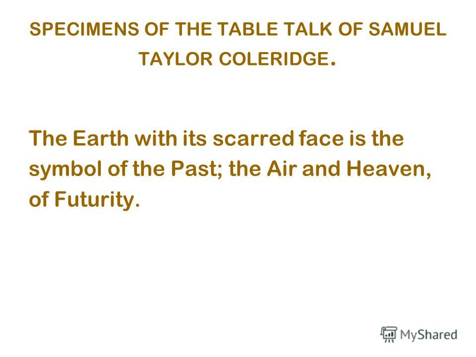 SPECIMENS OF THE TABLE TALK OF SAMUEL TAYLOR COLERIDGE. The Earth with its scarred face is the symbol of the Past; the Air and Heaven, of Futurity.