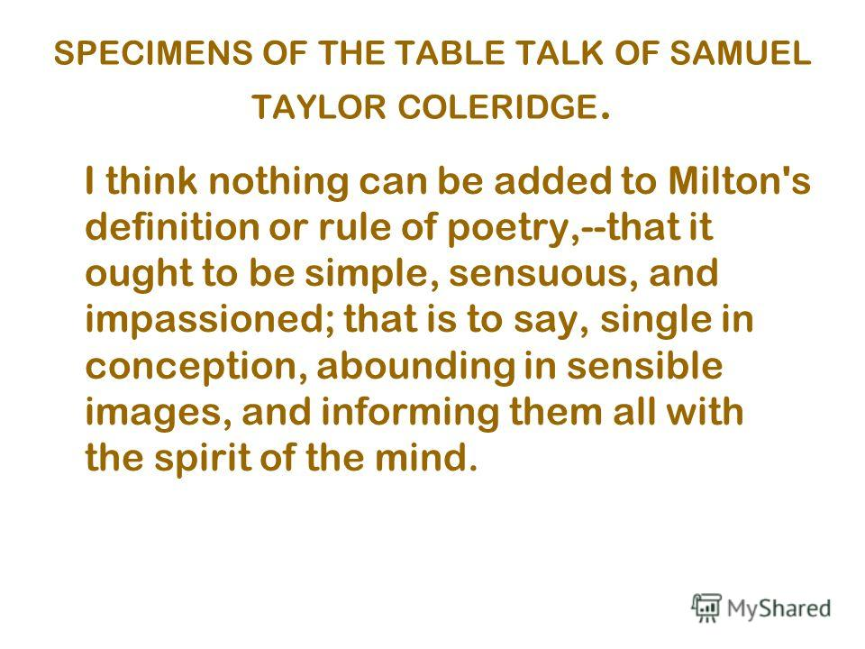 SPECIMENS OF THE TABLE TALK OF SAMUEL TAYLOR COLERIDGE. I think nothing can be added to Milton's definition or rule of poetry,--that it ought to be simple, sensuous, and impassioned; that is to say, single in conception, abounding in sensible images,