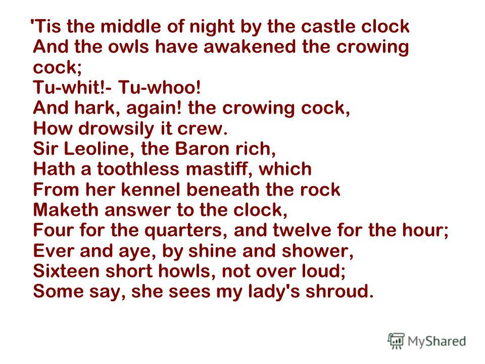 'Tis the middle of night by the castle clock And the owls have awakened the crowing cock; Tu-whit!- Tu-whoo! And hark, again! the crowing cock, How drowsily it crew. Sir Leoline, the Baron rich, Hath a toothless mastiff, which From her kennel beneath
