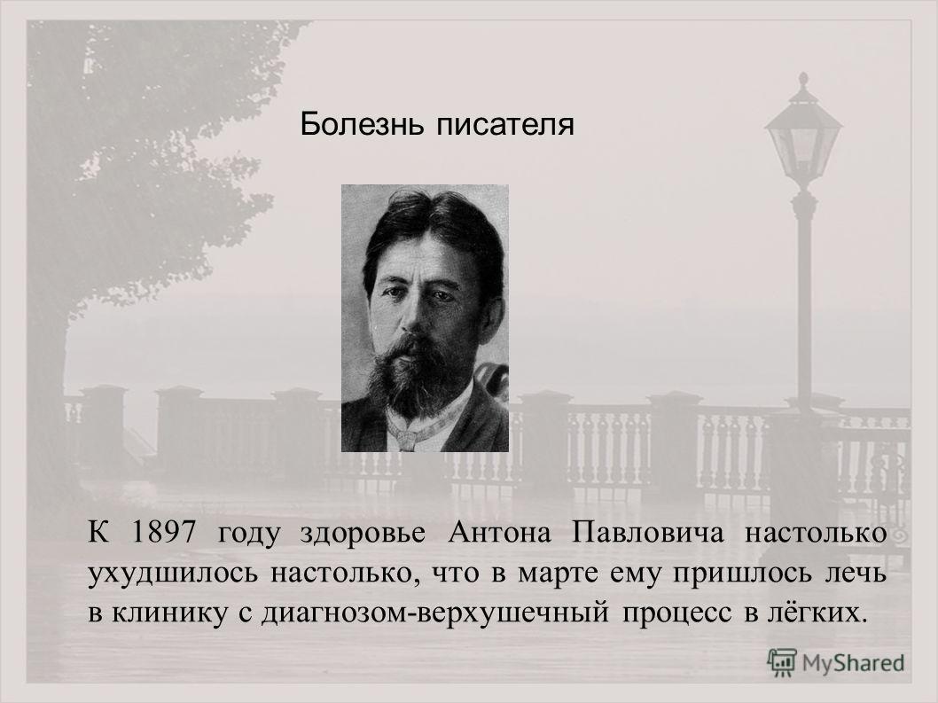 К 1897 году здоровье Антона Павловича настолько ухудшилось настолько, что в марте ему пришлось лечь в клинику с диагнозом-верхушечный процесс в лёгких. Болезнь писателя