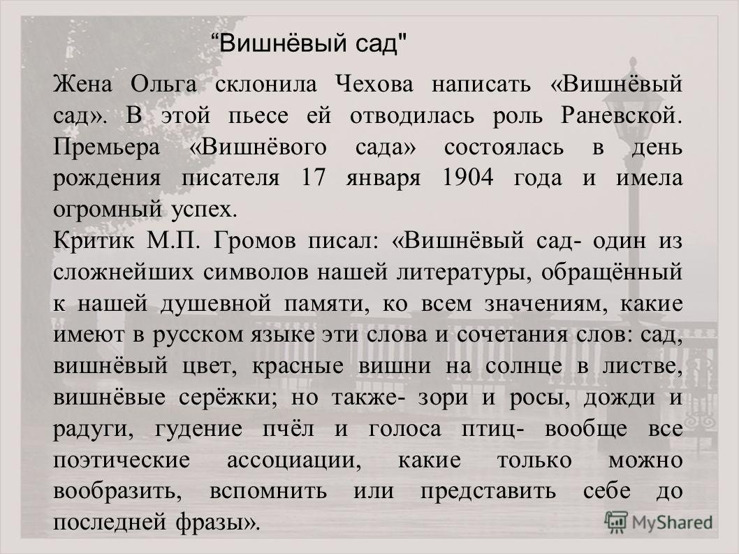 Жена Ольга склонила Чехова написать «Вишнёвый сад». В этой пьесе ей отводилась роль Раневской. Премьера «Вишнёвого сада» состоялась в день рождения писателя 17 января 1904 года и имела огромный успех. Критик М.П. Громов писал: «Вишнёвый сад- один из