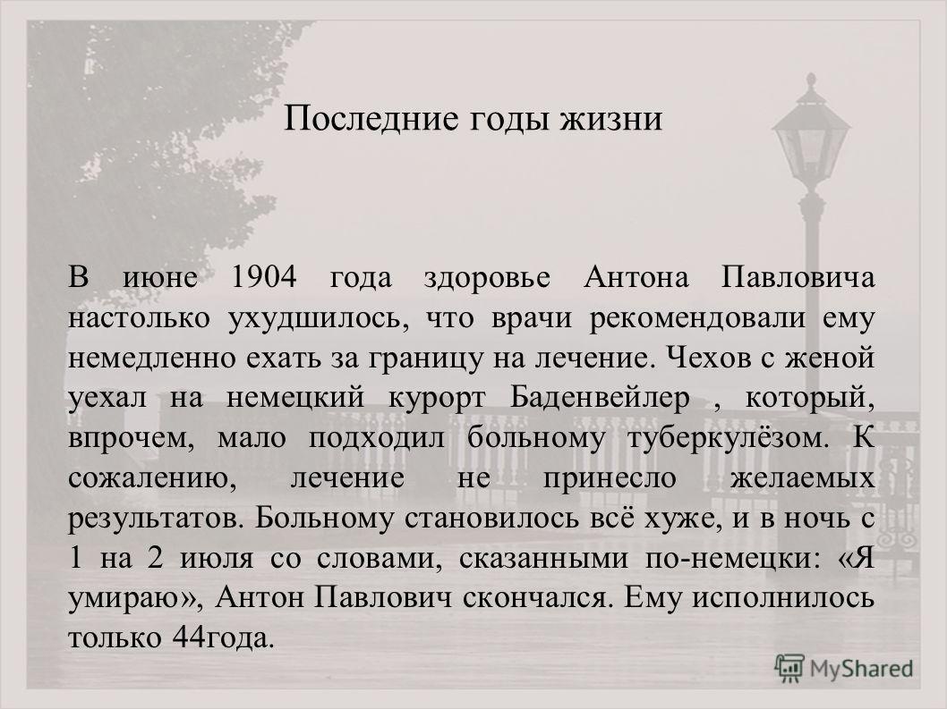 Последние годы жизни В июне 1904 года здоровье Антона Павловича настолько ухудшилось, что врачи рекомендовали ему немедленно ехать за границу на лечение. Чехов с женой уехал на немецкий курорт Баденвейлер, который, впрочем, мало подходил больному туб