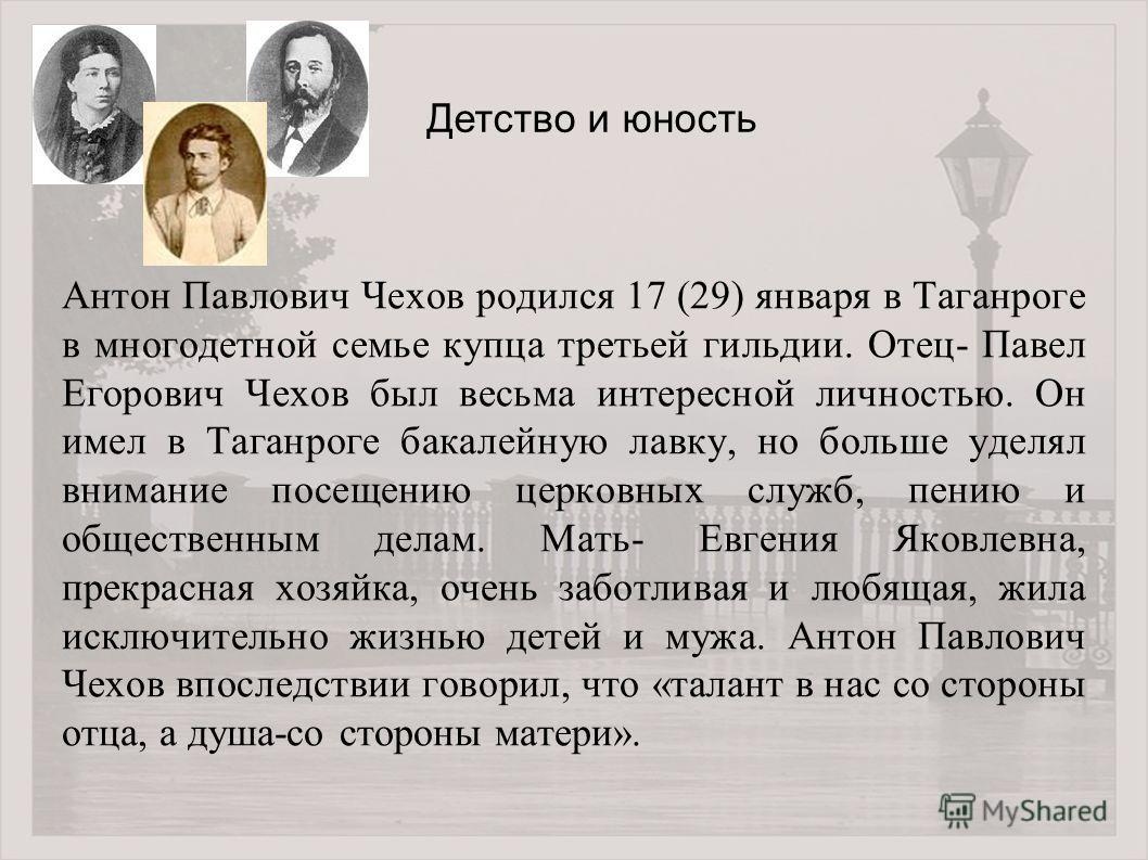 Антон Павлович Чехов родился 17 (29) января в Таганроге в многодетной семье купца третьей гильдии. Отец- Павел Егорович Чехов был весьма интересной личностью. Он имел в Таганроге бакалейную лавку, но больше уделял внимание посещению церковных служб,