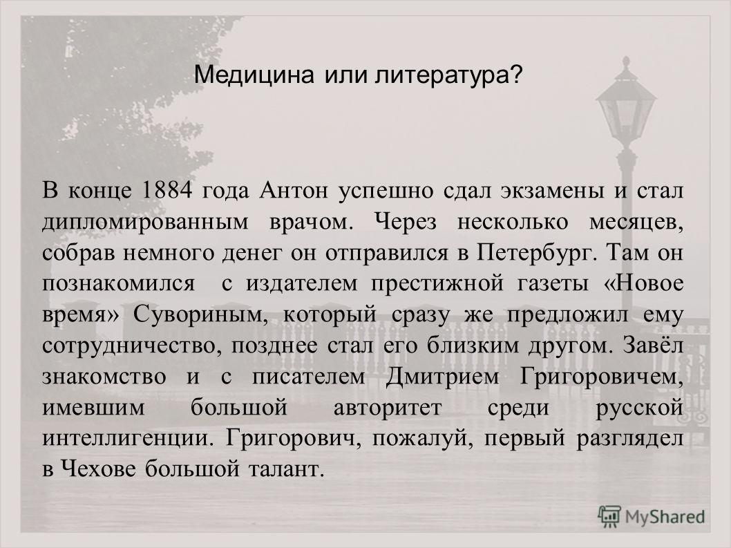 В конце 1884 года Антон успешно сдал экзамены и стал дипломированным врачом. Через несколько месяцев, собрав немного денег он отправился в Петербург. Там он познакомился с издателем престижной газеты «Новое время» Сувориным, который сразу же предложи