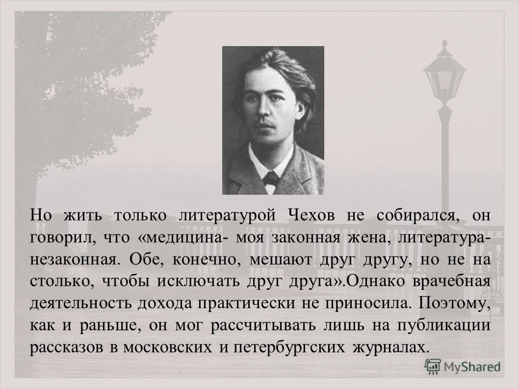 Но жить только литературой Чехов не собирался, он говорил, что «медицина- моя законная жена, литература- незаконная. Обе, конечно, мешают друг другу, но не на столько, чтобы исключать друг друга».Однако врачебная деятельность дохода практически не пр