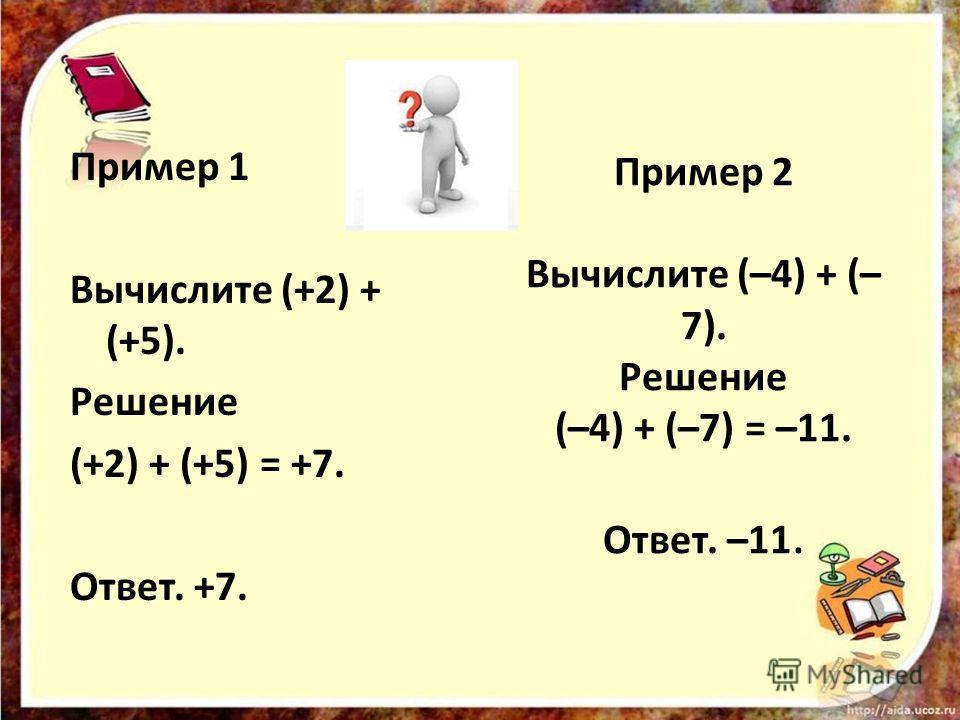 Пример 2 Вычислите (–4) + (– 7). Решение (–4) + (–7) = –11. Ответ. –11. Пример 1 Вычислите (+2) + (+5). Решение (+2) + (+5) = +7. Ответ. +7.