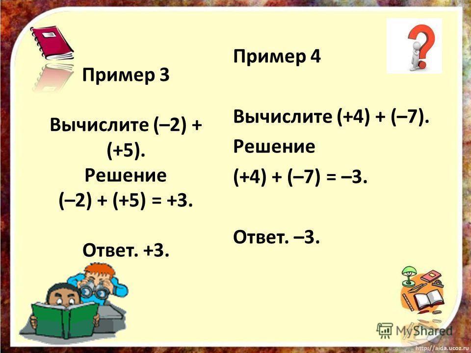 Пример 3 Вычислите (–2) + (+5). Решение (–2) + (+5) = +3. Ответ. +3. Пример 4 Вычислите (+4) + (–7). Решение (+4) + (–7) = –3. Ответ. –3.