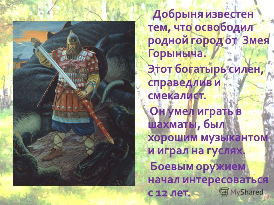 Добрыня известен тем, что освободил родной город от Змея Горыныча. Этот богатырь силен, справедлив и смекалист. Он умел играть в шахматы, был хорошим музыкантом и играл на гуслях. Боевым оружием начал интересоваться с 12 лет.