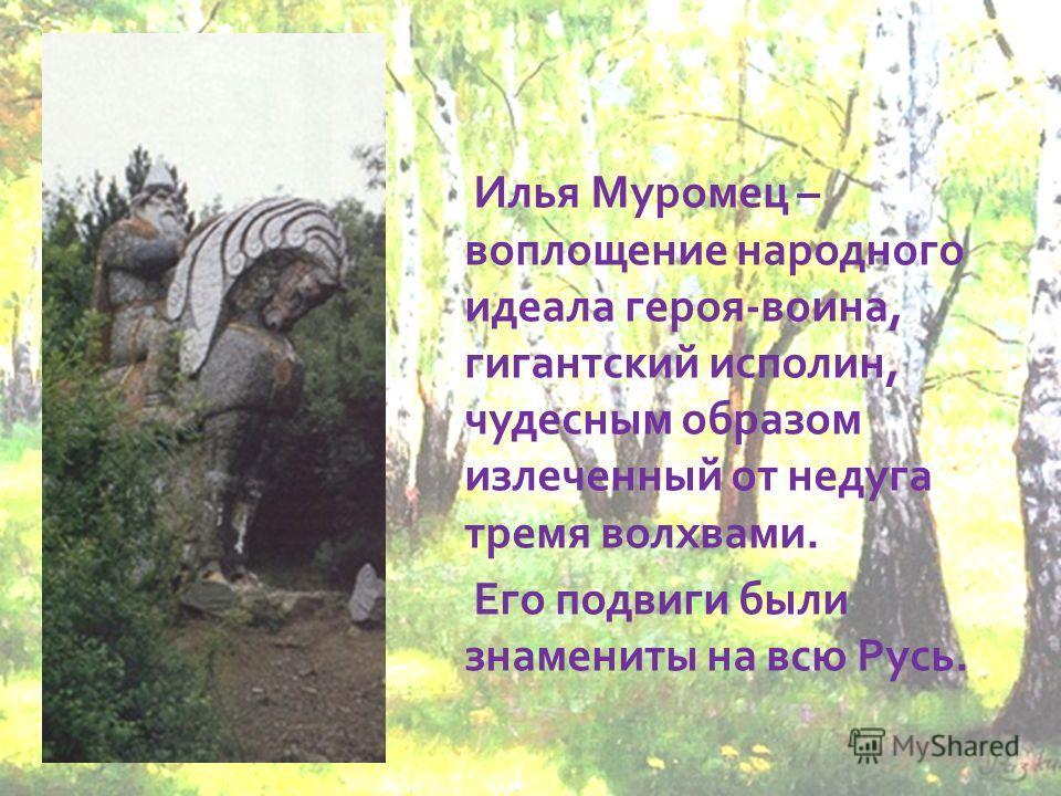 Илья Муромец – воплощение народного идеала героя-воина, гигантский исполин, чудесным образом излеченный от недуга тремя волхвами. Его подвиги были знамениты на всю Русь.