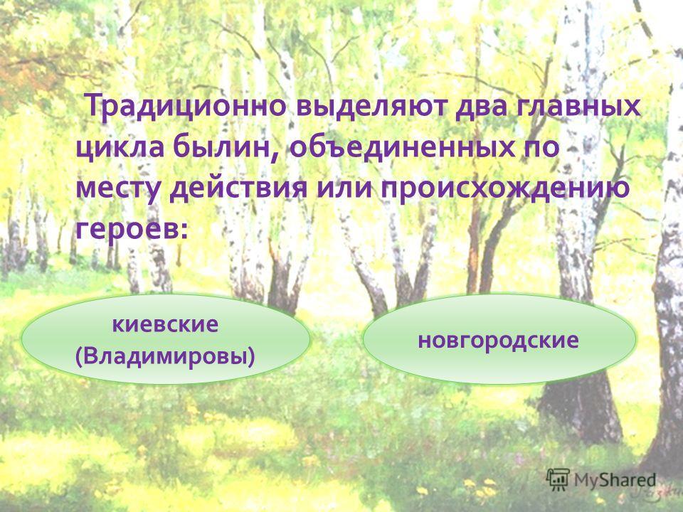 Традиционно выделяют два главных цикла былин, объединенных по месту действия или происхождению героев: киевские (Владимировы) новгородские