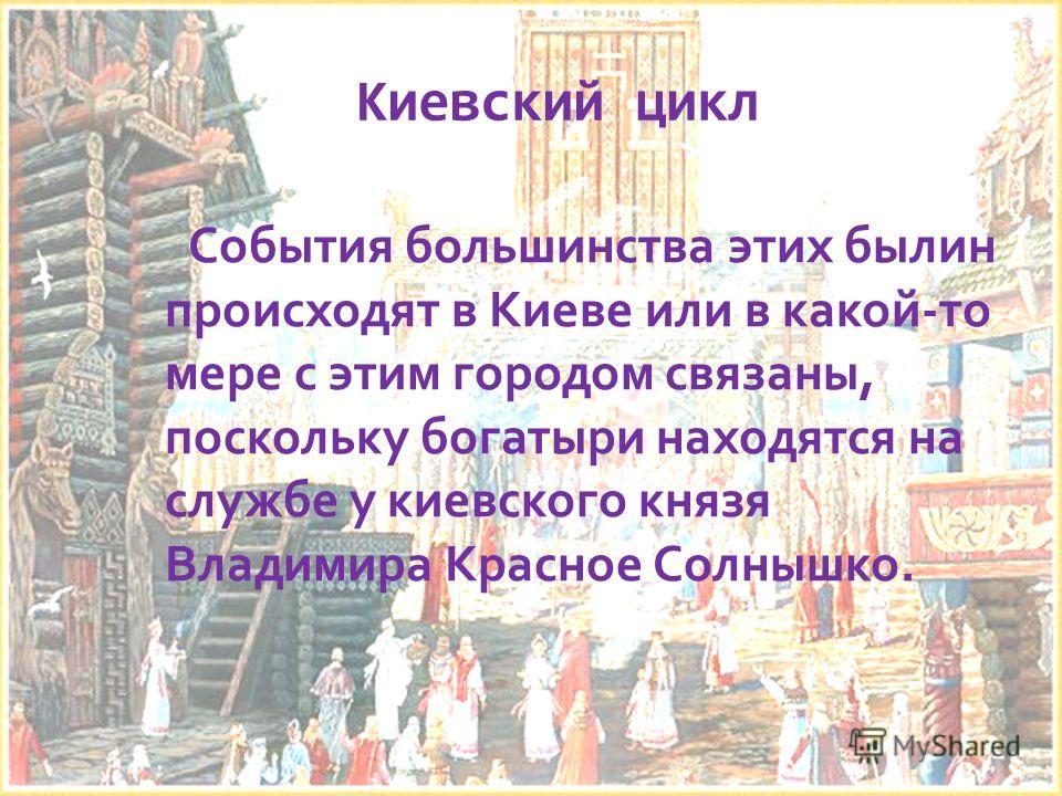 Киевский цикл События большинства этих былин происходят в Киеве или в какой-то мере с этим городом связаны, поскольку богатыри находятся на службе у киевского князя Владимира Красное Солнышко.