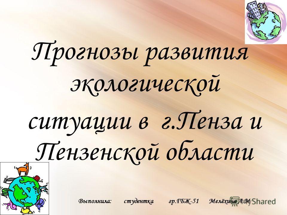 Прогнозы развития экологической ситуации в г.Пенза и Пензенской области Выполнила: студентка гр.ГБЖ-51 Мелёхина А.М