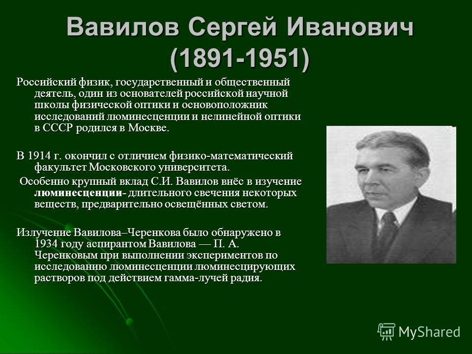 Вавилов Сергей Иванович (1891-1951) Российский физик, государственный и общественный деятель, один из основателей российской научной школы физической оптики и основоположник исследований люминесценции и нелинейной оптики в СССР родился в Москве. В 19