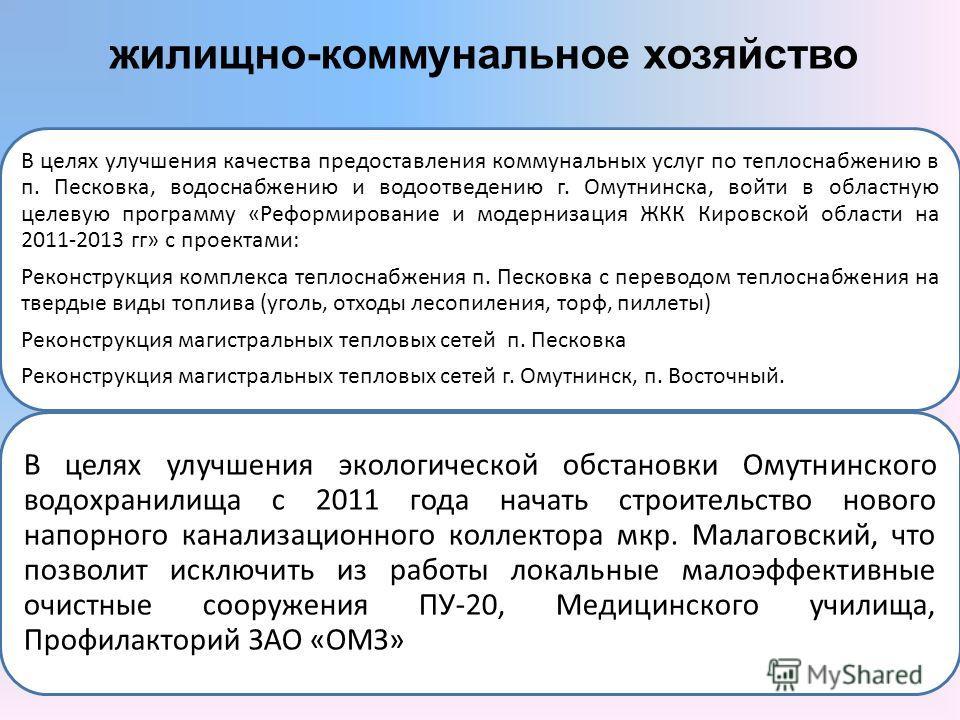 В целях улучшения качества предоставления коммунальных услуг по теплоснабжению в п. Песковка, водоснабжению и водоотведению г. Омутнинска, войти в областную целевую программу «Реформирование и модернизация ЖКК Кировской области на 2011-2013 гг» с про