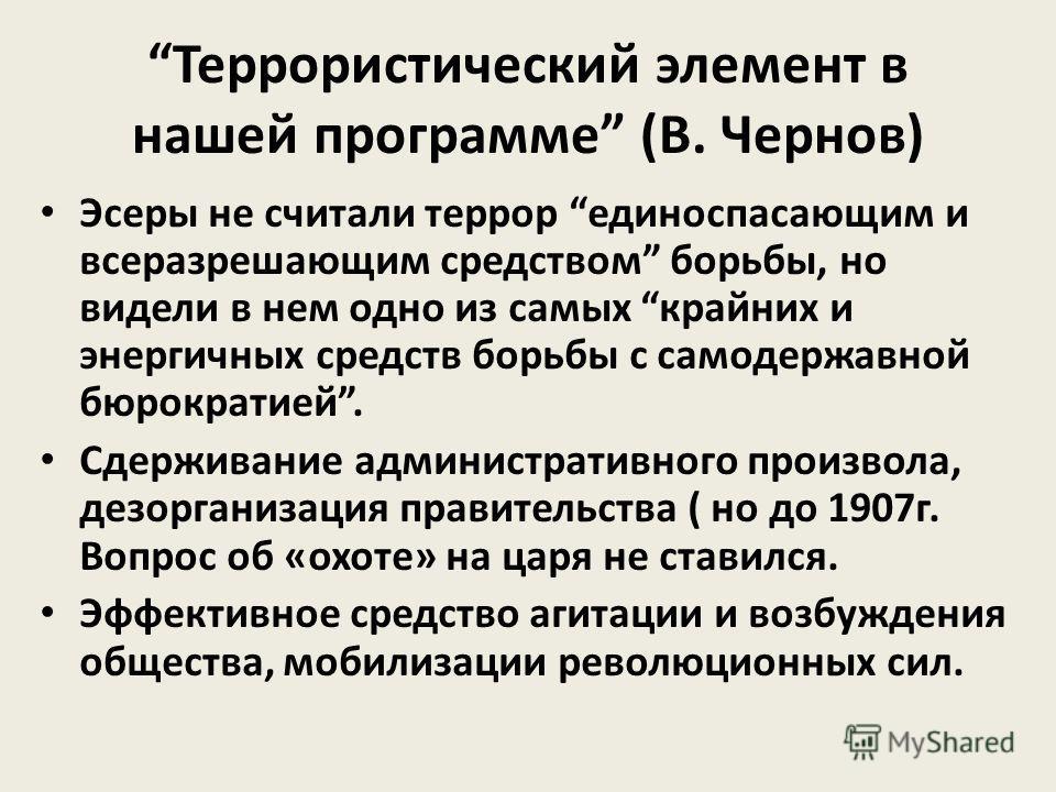 Террористический элемент в нашей программе (В. Чернов) Эсеры не считали террор единоспасающим и всеразрешающим средством борьбы, но видели в нем одно из самых крайних и энергичных средств борьбы с самодержавной бюрократией. Сдерживание административн