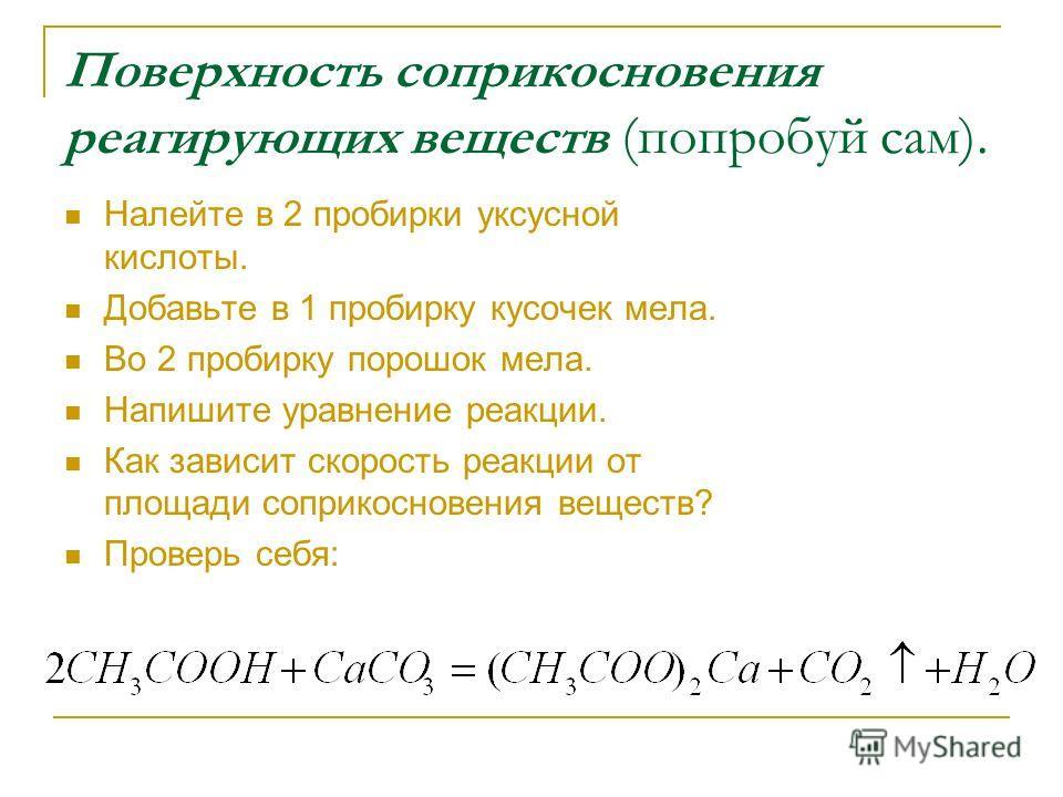 Поверхность соприкосновения реагирующих веществ (попробуй сам). Налейте в 2 пробирки уксусной кислоты. Добавьте в 1 пробирку кусочек мела. Во 2 пробирку порошок мела. Напишите уравнение реакции. Как зависит скорость реакции от площади соприкосновения