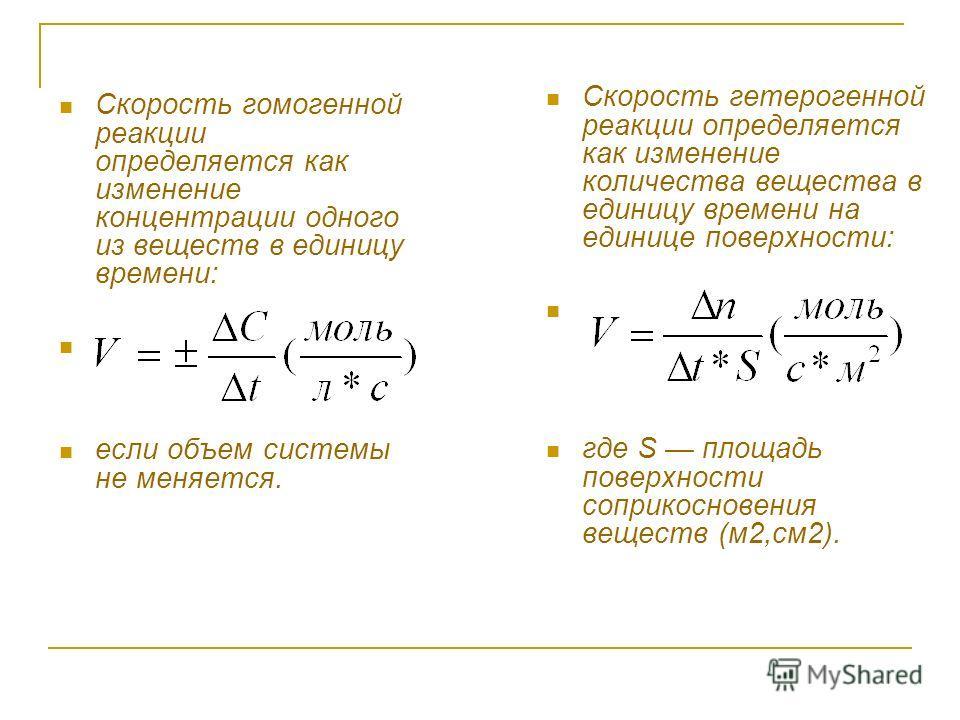 Скорость гомогенной реакции определяется как изменение концентрации одного из веществ в единицу времени: если объем системы не меняется. Скорость гетерогенной реакции определяется как изменение количества вещества в единицу времени на единице поверхн