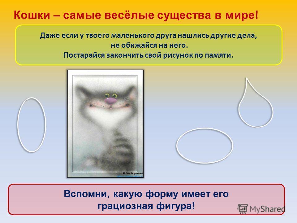 Кошки – самые весёлые существа в мире! Даже если у твоего маленького друга нашлись другие дела, не обижайся на него. Постарайся закончить свой рисунок по памяти. Вспомни, какую форму имеет его грациозная фигура!