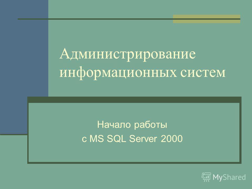 Администрирование информационных систем Начало работы с MS SQL Server 2000