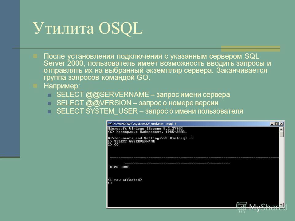 Утилита OSQL После установления подключения с указанным сервером SQL Server 2000, пользователь имеет возможность вводить запросы и отправлять их на выбранный экземпляр сервера. Заканчивается группа запросов командой GO. Например: SELECT @@SERVERNAME