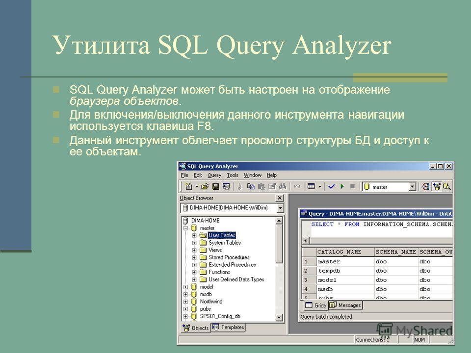 Утилита SQL Query Analyzer SQL Query Analyzer может быть настроен на отображение браузера объектов. Для включения/выключения данного инструмента навигации используется клавиша F8. Данный инструмент облегчает просмотр структуры БД и доступ к ее объект