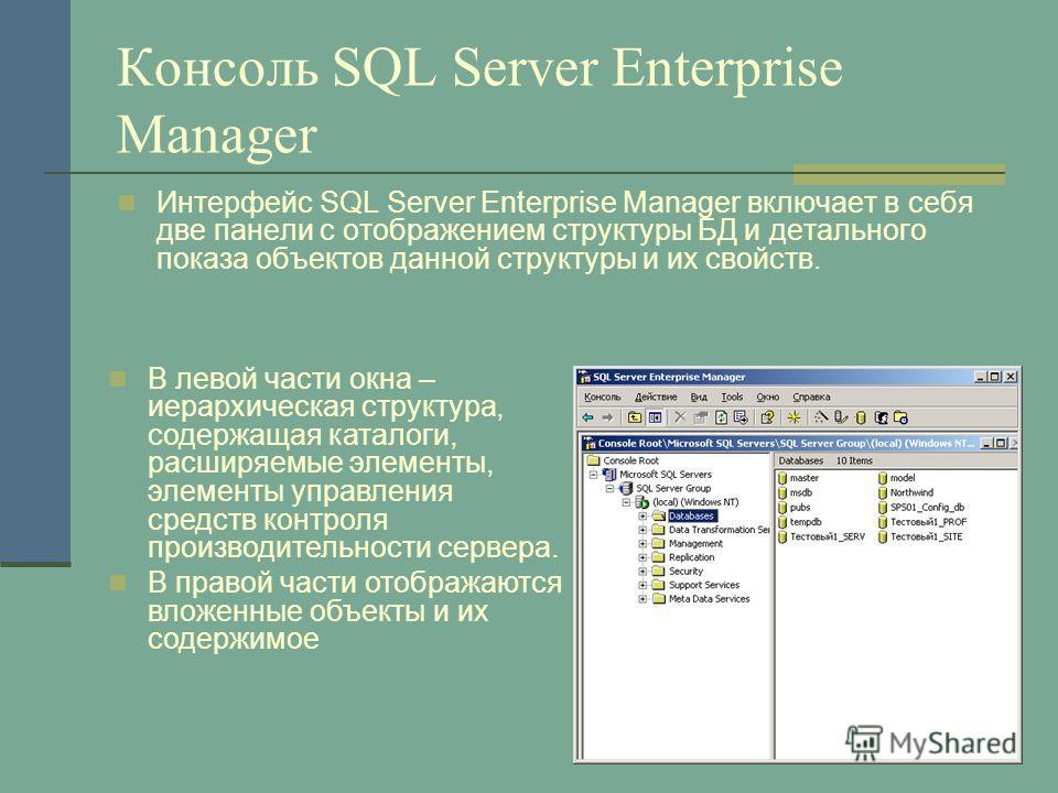 Консоль SQL Server Enterprise Manager Интерфейс SQL Server Enterprise Manager включает в себя две панели с отображением структуры БД и детального показа объектов данной структуры и их свойств. В левой части окна – иерархическая структура, содержащая